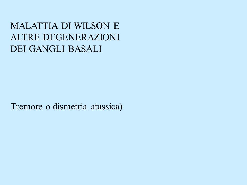 MALATTIA DI WILSON E ALTRE DEGENERAZIONI DEI GANGLI BASALI Tremore o dismetria atassica)