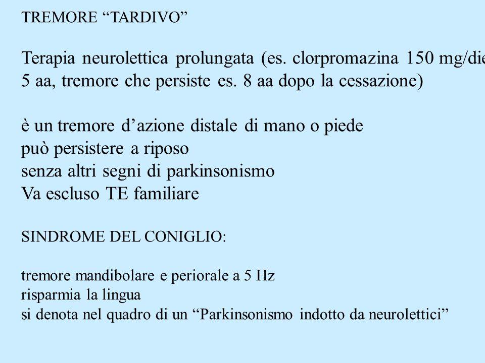 TREMORE TARDIVO Terapia neurolettica prolungata (es. clorpromazina 150 mg/die 5 aa, tremore che persiste es. 8 aa dopo la cessazione) è un tremore daz