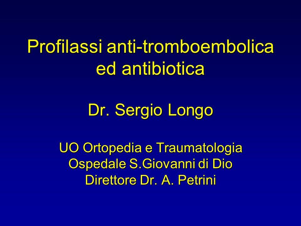 Profilassi anti-tromboembolica ed antibiotica Dr. Sergio Longo UO Ortopedia e Traumatologia Ospedale S.Giovanni di Dio Direttore Dr. A. Petrini