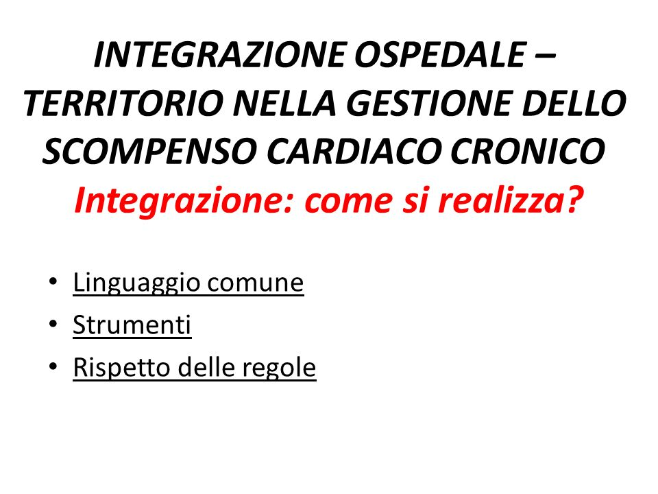 INTEGRAZIONE OSPEDALE – TERRITORIO NELLA GESTIONE DELLO SCOMPENSO CARDIACO CRONICO Integrazione: come si realizza? Linguaggio comune Strumenti Rispett