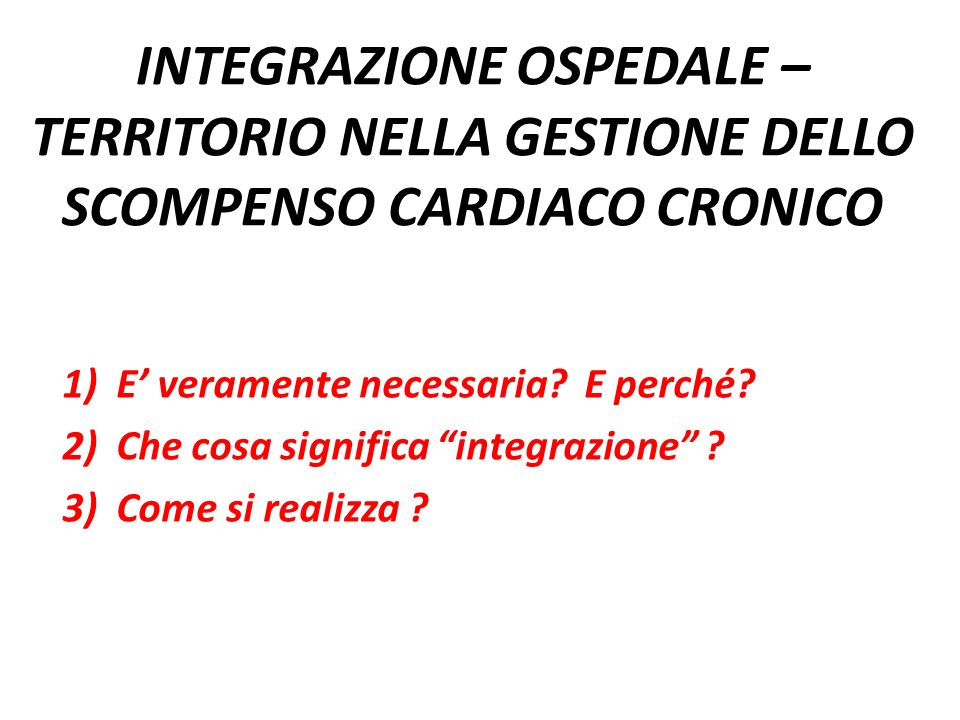 INTEGRAZIONE OSPEDALE – TERRITORIO NELLA GESTIONE DELLO SCOMPENSO CARDIACO CRONICO 1)E veramente necessaria? E perché? 2)Che cosa significa integrazio