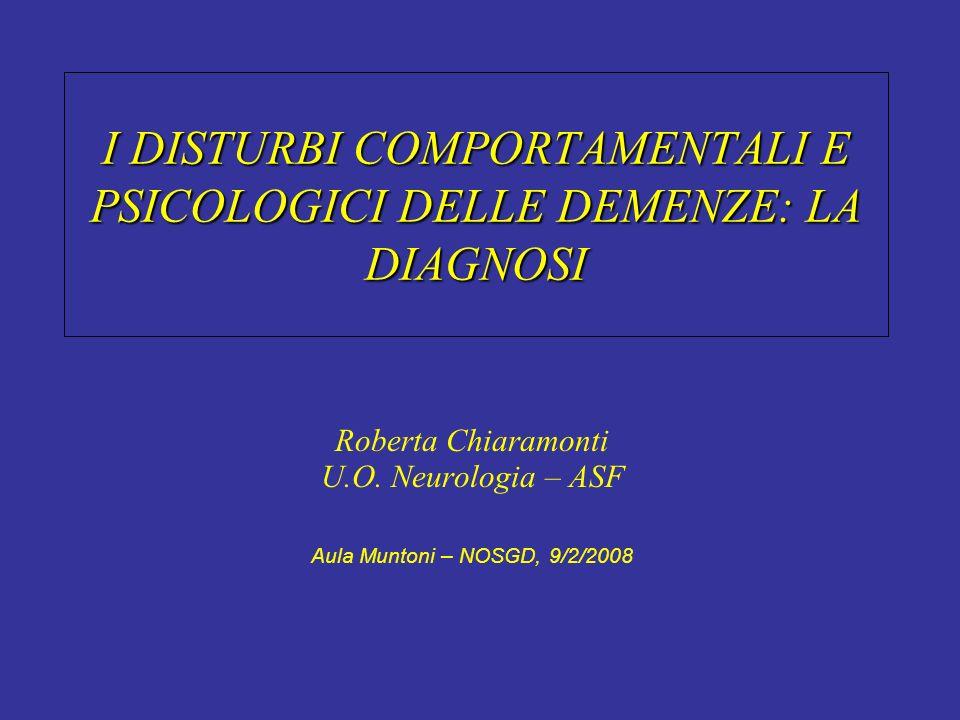 I DISTURBI COMPORTAMENTALI E PSICOLOGICI DELLE DEMENZE: LA DIAGNOSI Roberta Chiaramonti U.O. Neurologia – ASF Aula Muntoni – NOSGD, 9/2/2008