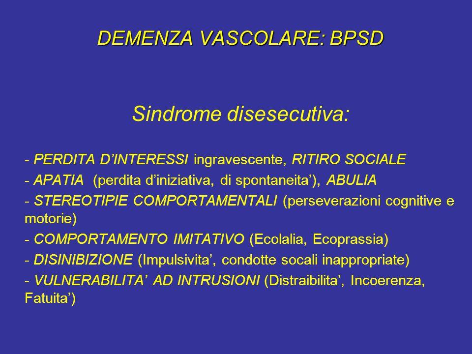 DEMENZA VASCOLARE: BPSD Sindrome disesecutiva: - PERDITA DINTERESSI ingravescente, RITIRO SOCIALE - APATIA (perdita diniziativa, di spontaneita), ABUL