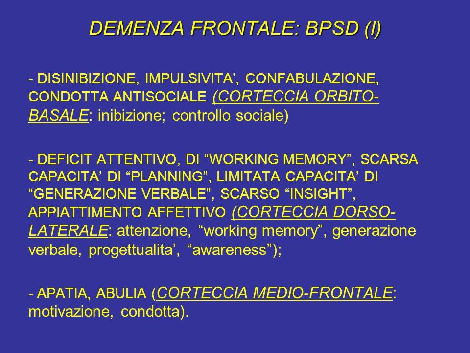 DEMENZA FRONTALE: BPSD (I) - DISINIBIZIONE, IMPULSIVITA, CONFABULAZIONE, CONDOTTA ANTISOCIALE (CORTECCIA ORBITO- BASALE: inibizione; controllo sociale