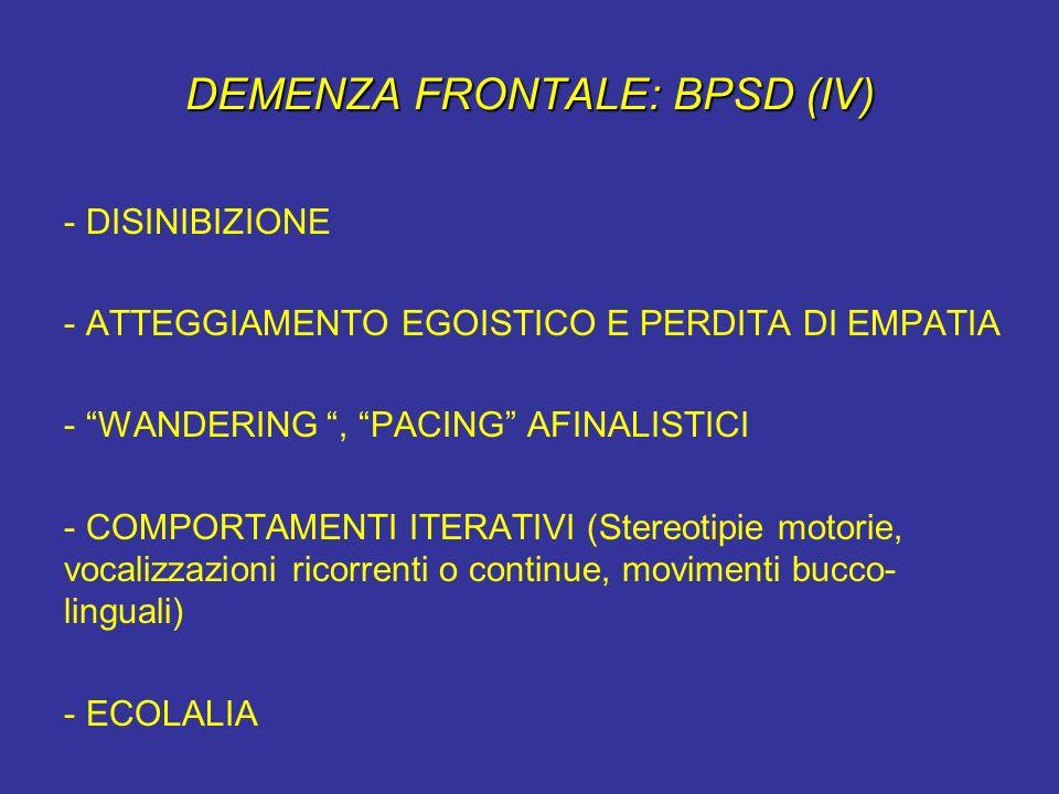 DEMENZA FRONTALE: BPSD (IV) - DISINIBIZIONE - ATTEGGIAMENTO EGOISTICO E PERDITA DI EMPATIA - WANDERING, PACING AFINALISTICI - COMPORTAMENTI ITERATIVI