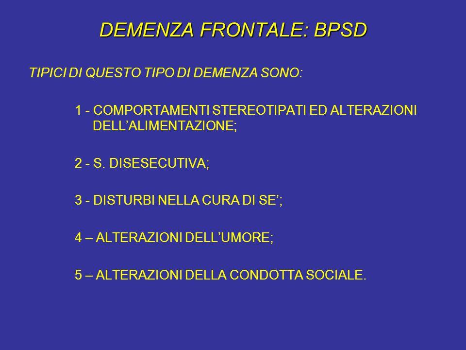 DEMENZA FRONTALE: BPSD TIPICI DI QUESTO TIPO DI DEMENZA SONO: 1 - COMPORTAMENTI STEREOTIPATI ED ALTERAZIONI DELLALIMENTAZIONE; 2 - S. DISESECUTIVA; 3