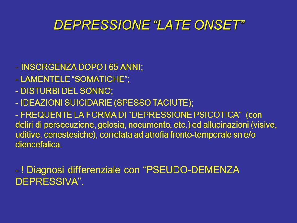 DEPRESSIONE LATE ONSET - INSORGENZA DOPO I 65 ANNI; - LAMENTELE SOMATICHE; - DISTURBI DEL SONNO; - IDEAZIONI SUICIDARIE (SPESSO TACIUTE); - FREQUENTE