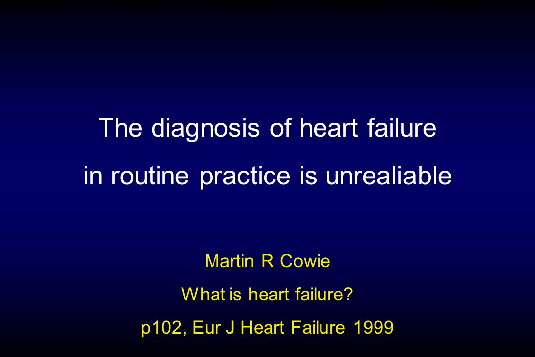 The diagnosis of heart failure in routine practice is unrealiable Martin R Cowie What is heart failure? p102, Eur J Heart Failure 1999