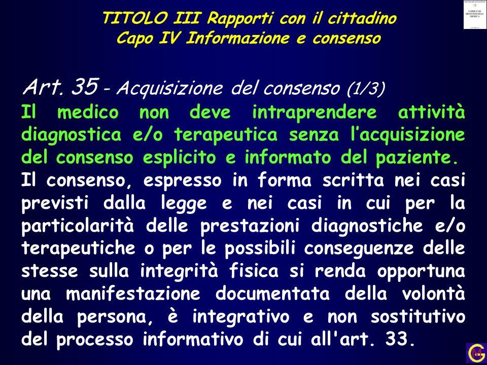 TITOLO III Rapporti con il cittadino Capo IV Informazione e consenso Art. 35 - Acquisizione del consenso (1/3) Il medico non deve intraprendere attivi