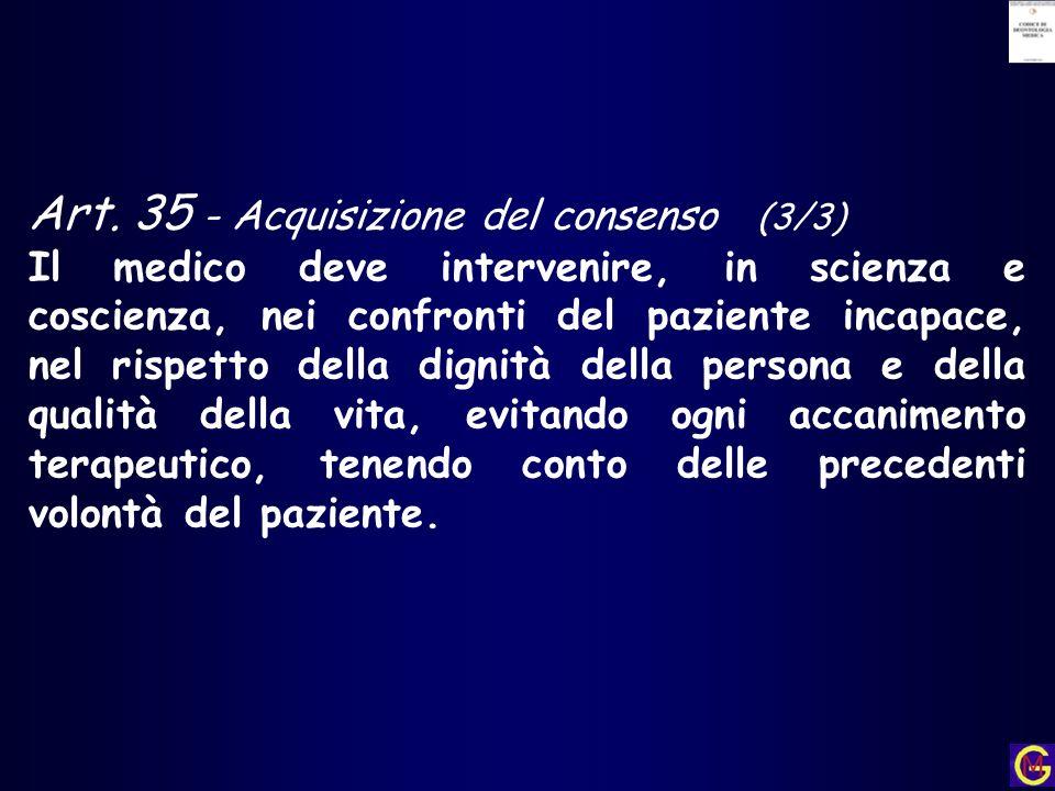 Art. 35 - Acquisizione del consenso (3/3) Il medico deve intervenire, in scienza e coscienza, nei confronti del paziente incapace, nel rispetto della