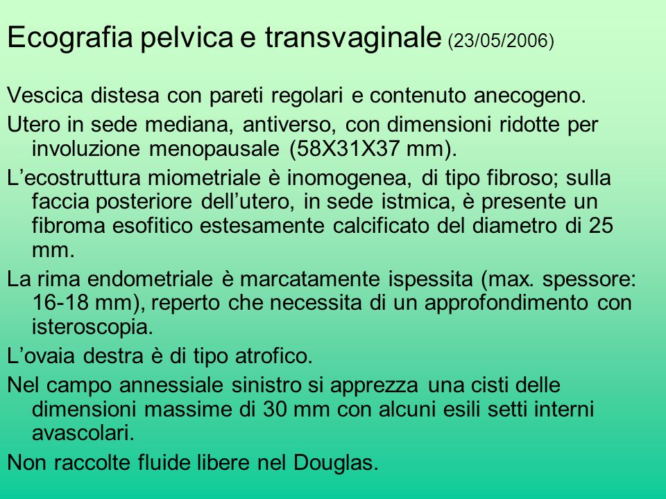 Ecografia pelvica e transvaginale (23/05/2006) Vescica distesa con pareti regolari e contenuto anecogeno. Utero in sede mediana, antiverso, con dimens