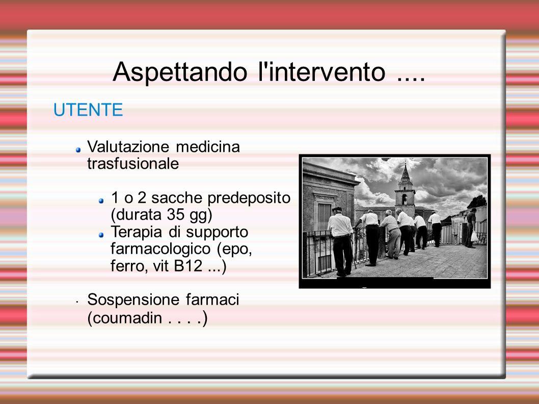 Aspettando l'intervento.... UTENTE Valutazione medicina trasfusionale 1 o 2 sacche predeposito (durata 35 gg) Terapia di supporto farmacologico (epo,
