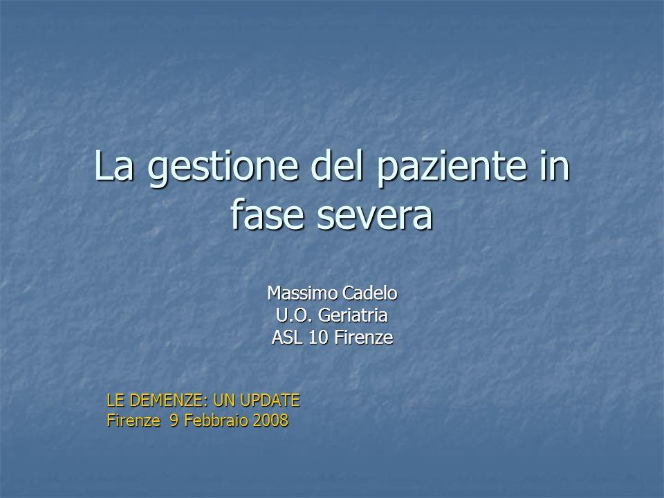 La gestione del paziente in fase severa Massimo Cadelo U.O. Geriatria ASL 10 Firenze LE DEMENZE: UN UPDATE Firenze 9 Febbraio 2008