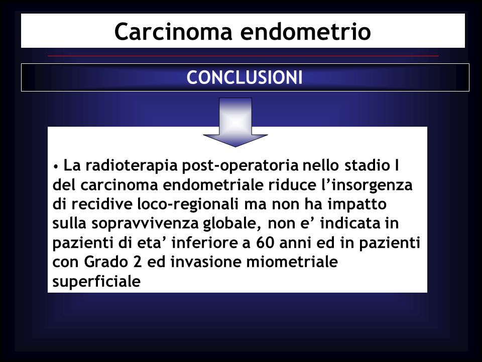 Carcinoma endometrio CONCLUSIONI La radioterapia post-operatoria nello stadio I del carcinoma endometriale riduce linsorgenza di recidive loco-regiona
