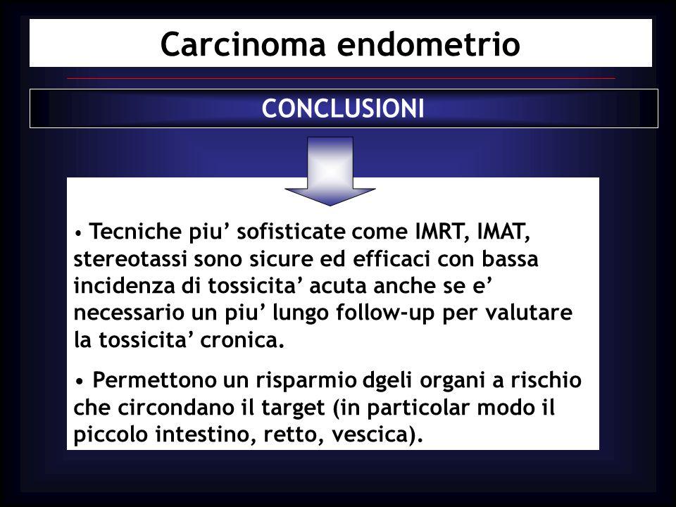 Carcinoma endometrio CONCLUSIONI Tecniche piu sofisticate come IMRT, IMAT, stereotassi sono sicure ed efficaci con bassa incidenza di tossicita acuta