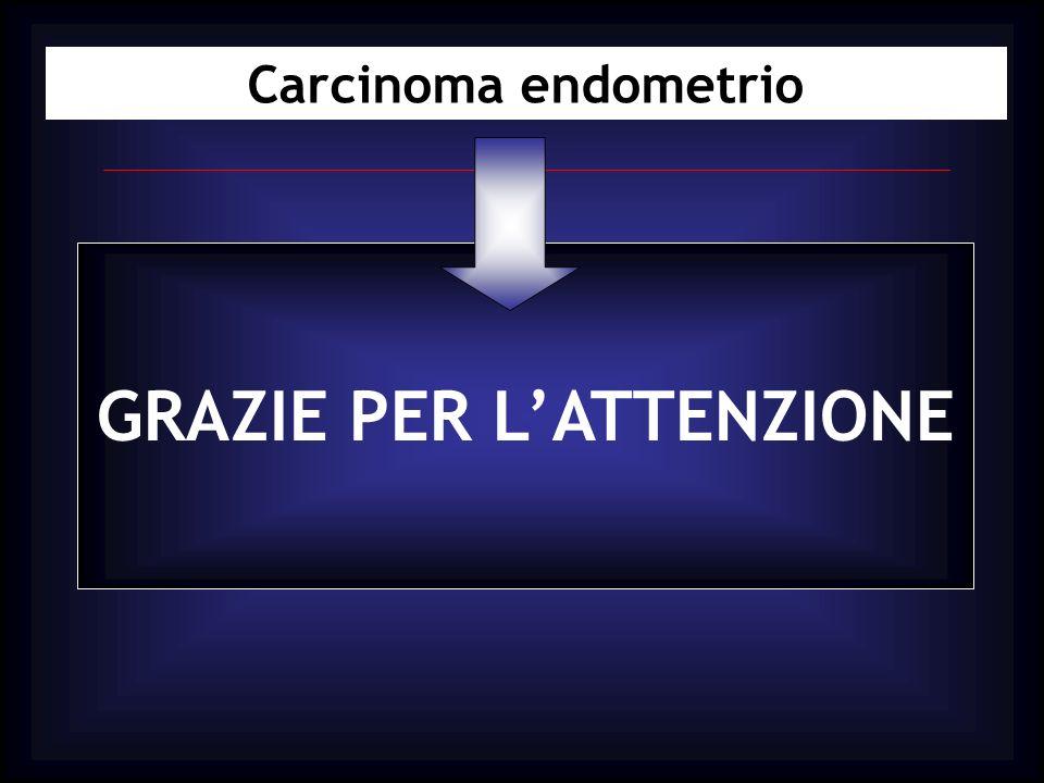 Carcinoma endometrio GRAZIE PER LATTENZIONE