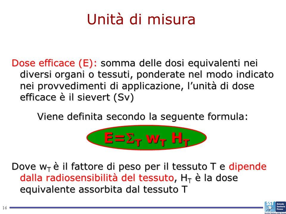 16 Unità di misura Dose efficace (E): somma delle dosi equivalenti nei diversi organi o tessuti, ponderate nel modo indicato nei provvedimenti di appl
