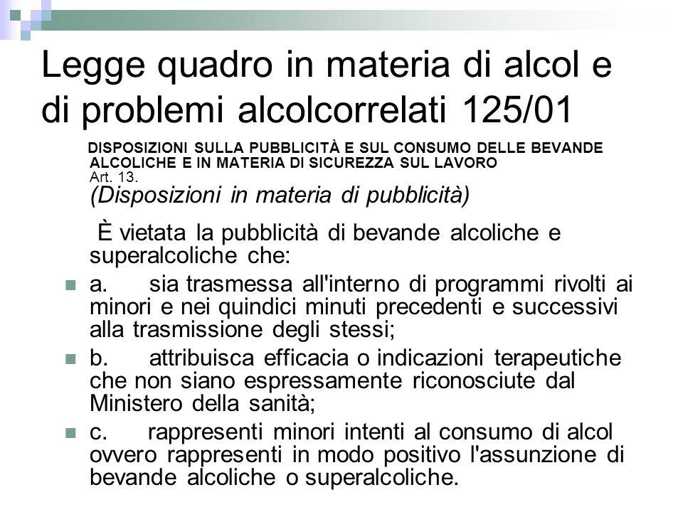 Legge quadro in materia di alcol e di problemi alcolcorrelati 125/01 DISPOSIZIONI SULLA PUBBLICITÀ E SUL CONSUMO DELLE BEVANDE ALCOLICHE E IN MATERIA DI SICUREZZA SUL LAVORO Art.