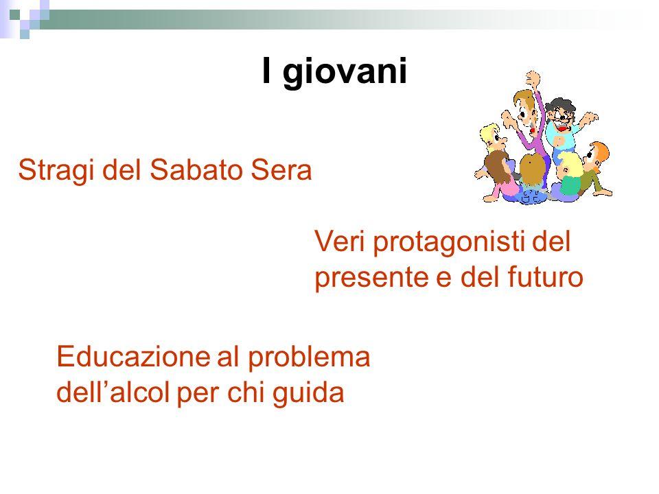 I giovani Stragi del Sabato Sera Veri protagonisti del presente e del futuro Educazione al problema dellalcol per chi guida