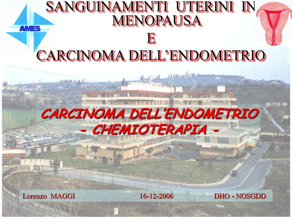 Lorenzo MAGGI 16-12-2006 DHO - NOSGDD CARCINOMA DELLENDOMETRIO - CHEMIOTERAPIA - SANGUINAMENTI UTERINI IN MENOPAUSA E CARCINOMA DELLENDOMETRIO SANGUIN