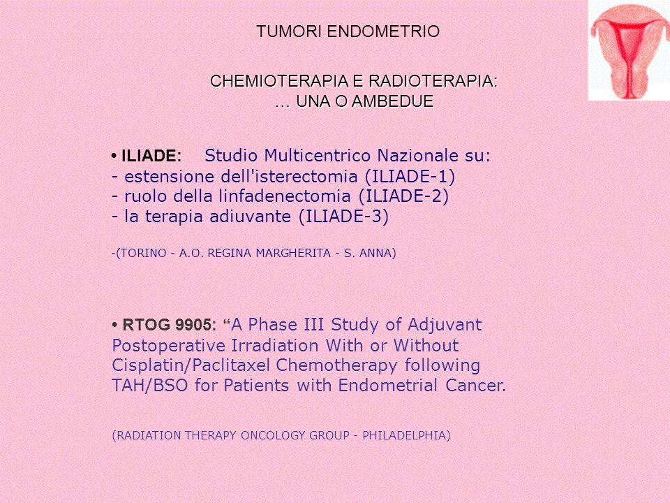 TUMORI ENDOMETRIO CHEMIOTERAPIA E RADIOTERAPIA: … UNA O AMBEDUE ILIADE: Studio Multicentrico Nazionale su: - estensione dell'isterectomia (ILIADE-1) -