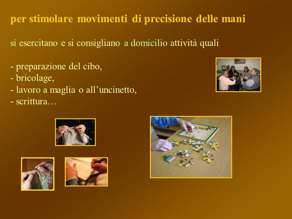 per stimolare movimenti di precisione delle mani si esercitano e si consigliano a domicilio attività quali - preparazione del cibo, - bricolage, - lav