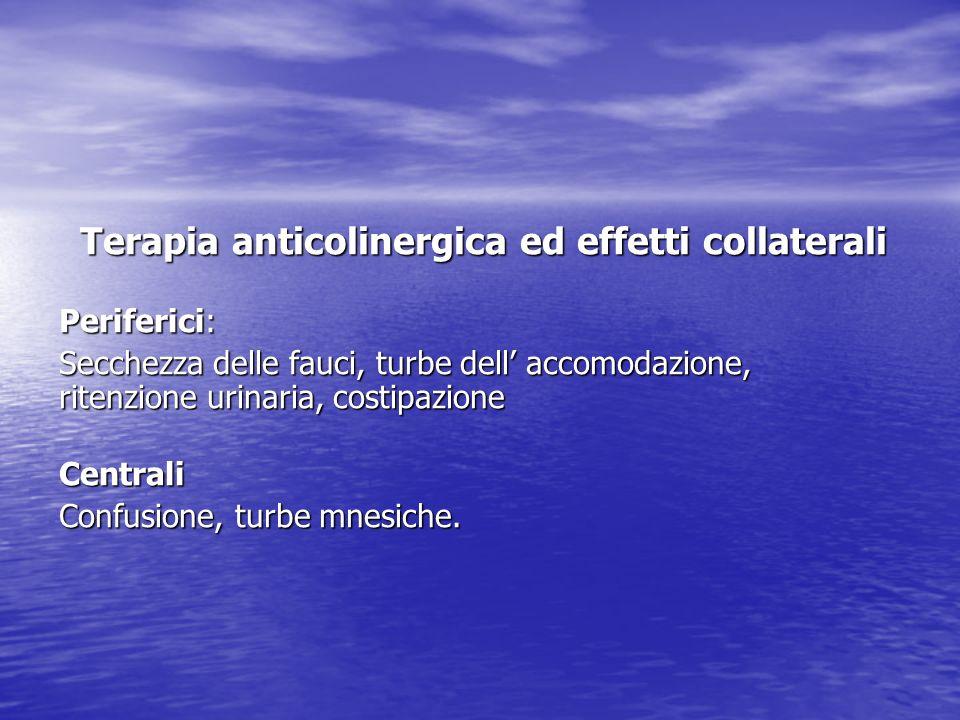 Terapia anticolinergica ed effetti collaterali Periferici: Secchezza delle fauci, turbe dell accomodazione, ritenzione urinaria, costipazione Centrali