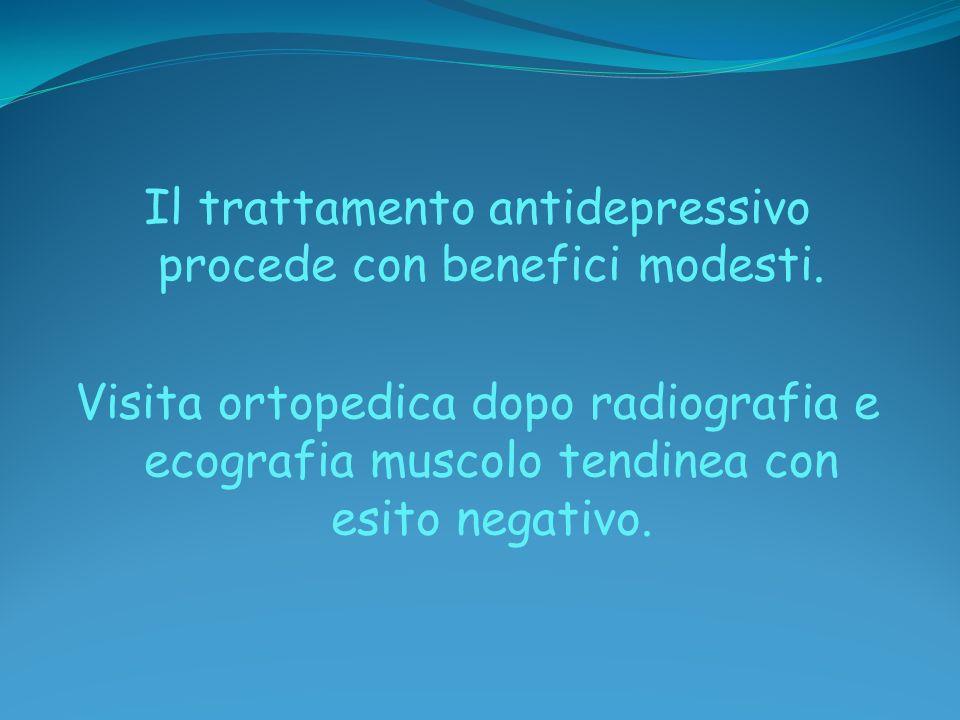 Il trattamento antidepressivo procede con benefici modesti. Visita ortopedica dopo radiografia e ecografia muscolo tendinea con esito negativo.