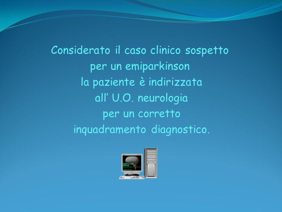 Considerato il caso clinico sospetto per un emiparkinson la paziente è indirizzata all U.O. neurologia per un corretto inquadramento diagnostico.