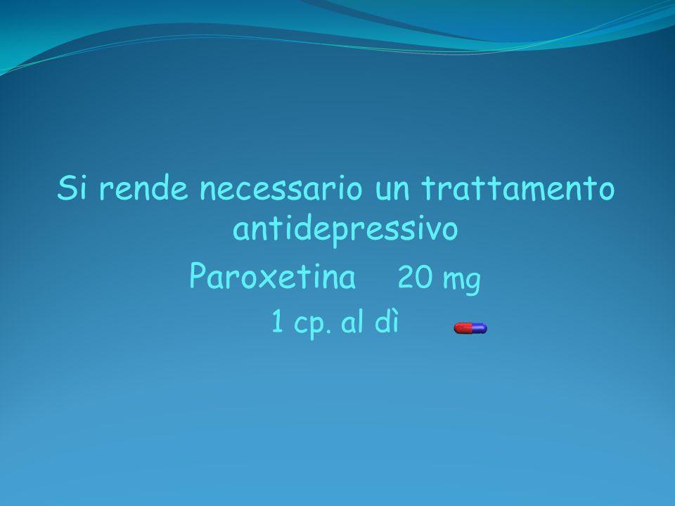 Si rende necessario un trattamento antidepressivo Paroxetina 20 mg 1 cp. al dì