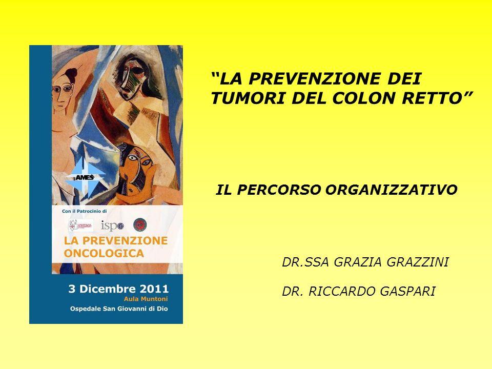 DR.SSA GRAZIA GRAZZINI DR. RICCARDO GASPARI LA PREVENZIONE DEI TUMORI DEL COLON RETTO IL PERCORSO ORGANIZZATIVO