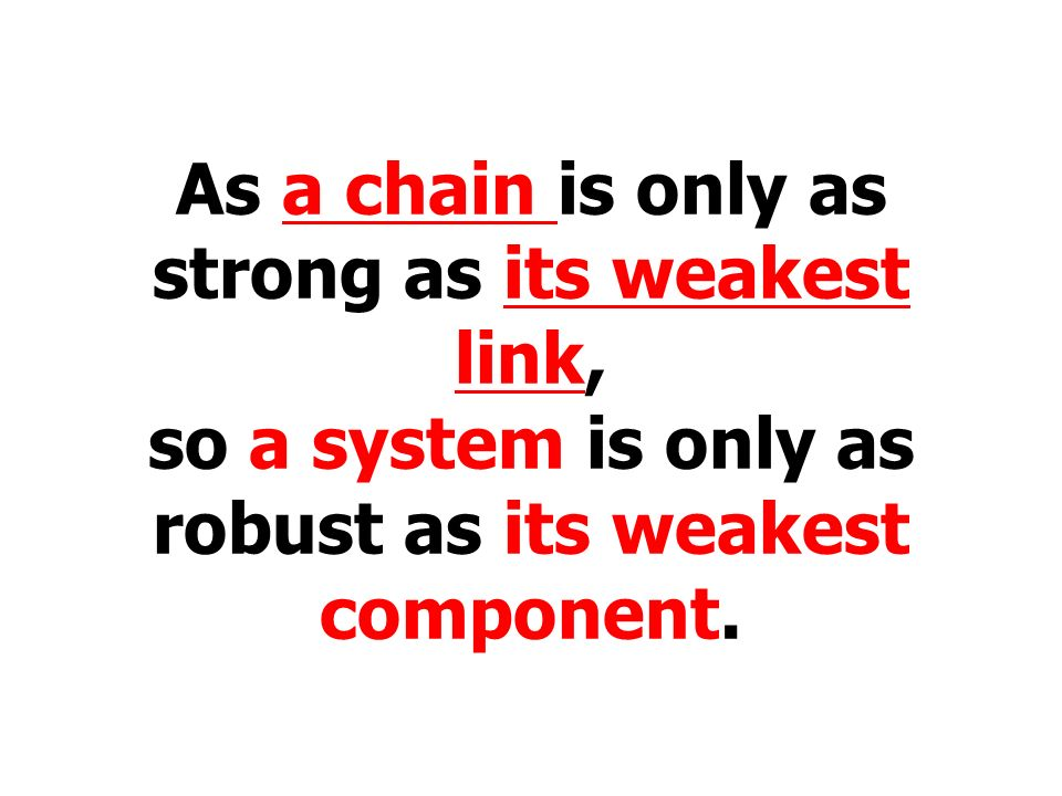 As a chain is only as strong as its weakest link, so a system is only as robust as its weakest component.