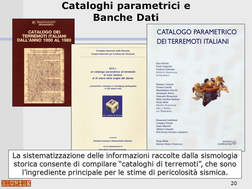 20 Cataloghi parametrici e Banche Dati La sistematizzazione delle informazioni raccolte dalla sismologia storica consente di compilare cataloghi di te