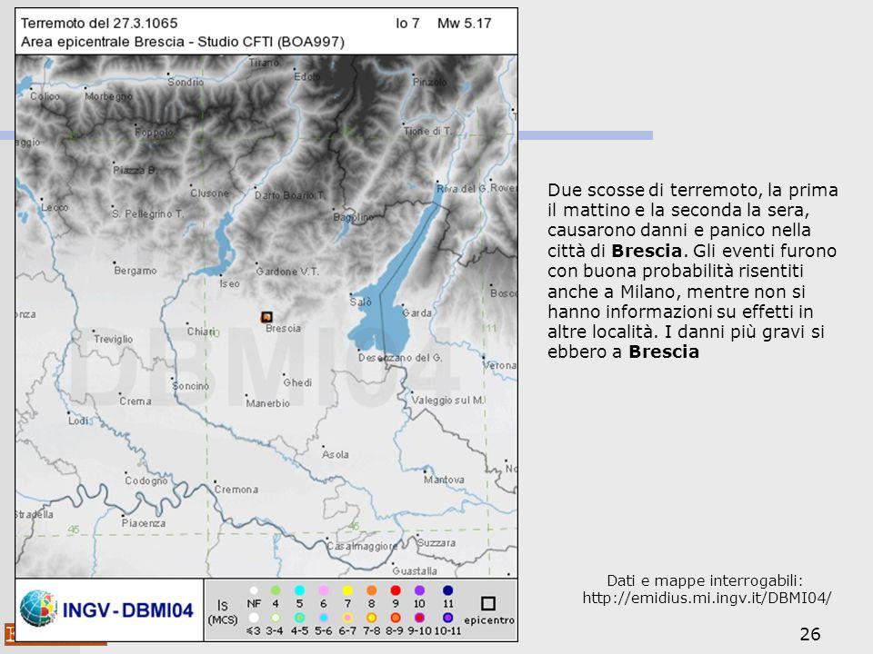 26 Dati e mappe interrogabili: http://emidius.mi.ingv.it/DBMI04/ Due scosse di terremoto, la prima il mattino e la seconda la sera, causarono danni e panico nella città di Brescia.