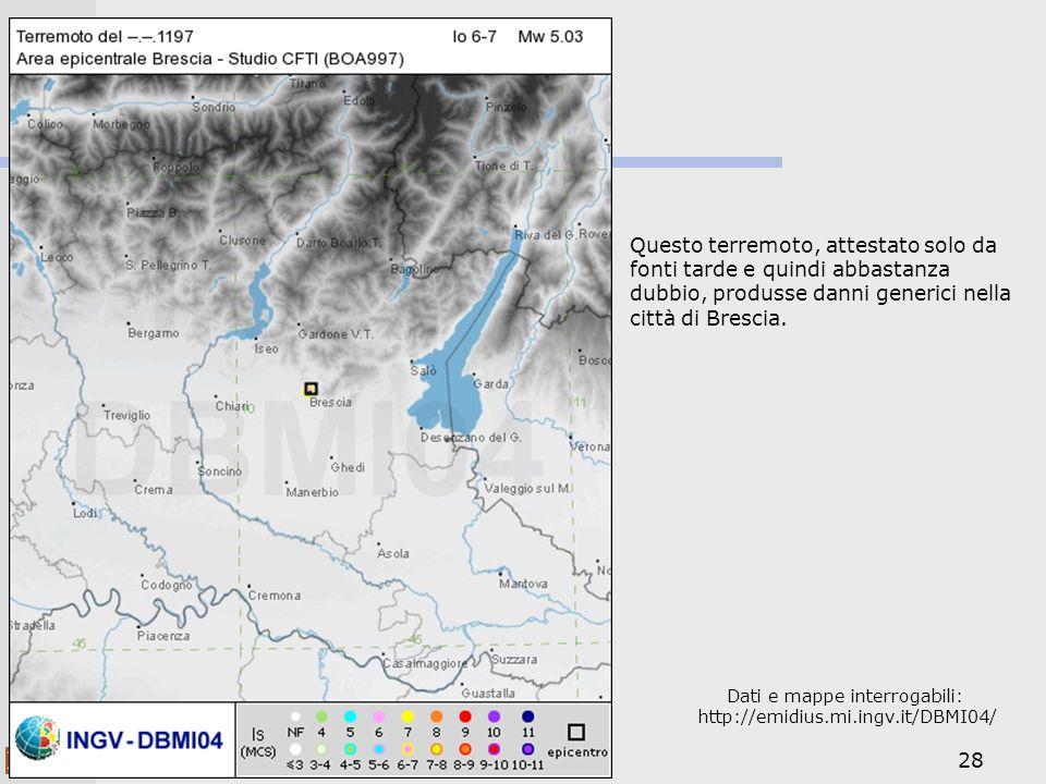 28 Dati e mappe interrogabili: http://emidius.mi.ingv.it/DBMI04/ Questo terremoto, attestato solo da fonti tarde e quindi abbastanza dubbio, produsse danni generici nella città di Brescia.