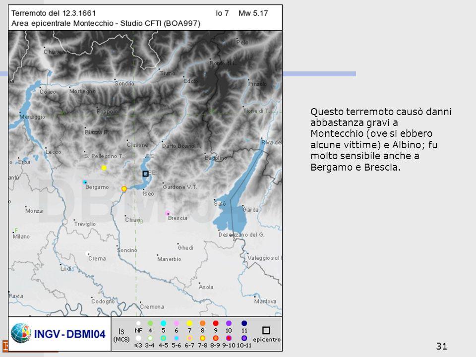 31 Questo terremoto causò danni abbastanza gravi a Montecchio (ove si ebbero alcune vittime) e Albino; fu molto sensibile anche a Bergamo e Brescia.