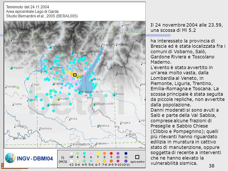 38 Terremoto del 24.11.2004 Area epicentrale Lago di Garda Studio Bernardini et al., 2005 (BERAL005) Il 24 novembre 2004 alle 23.59, una scossa di Ml 5.2 ha interessato la provincia di Brescia ed è stata localizzata fra i comuni di Vobarno, Salò, Gardone Riviera e Toscolano Maderno.