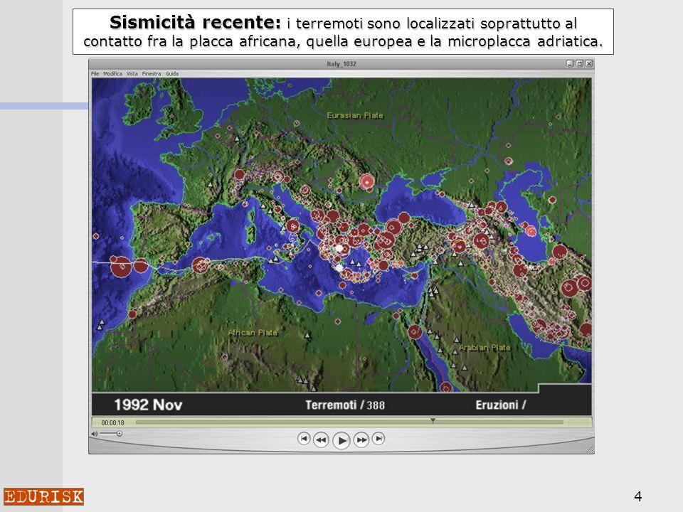 4 Sismicità recente: i terremoti sono localizzati soprattutto al contatto fra la placca africana, quella europea e la microplacca adriatica.