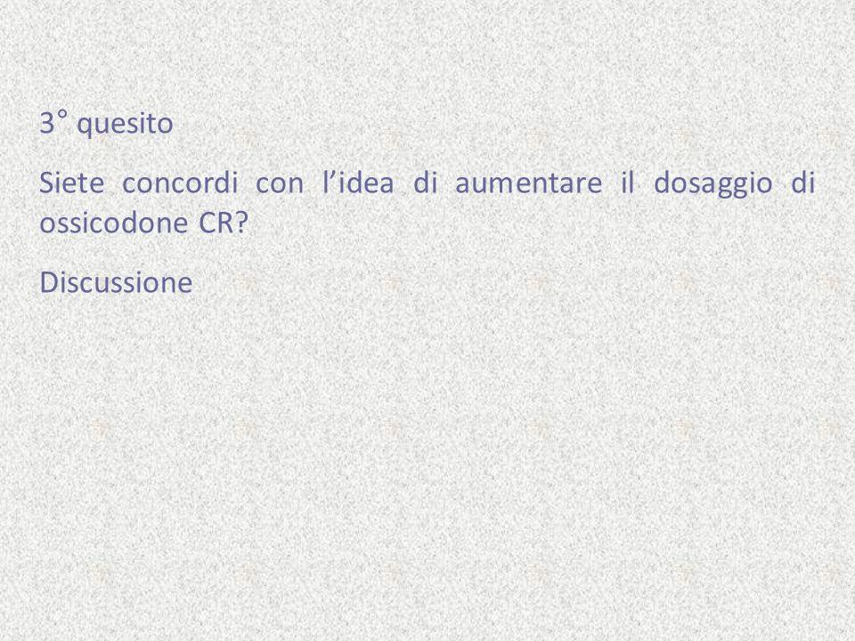 3° quesito Siete concordi con lidea di aumentare il dosaggio di ossicodone CR? Discussione