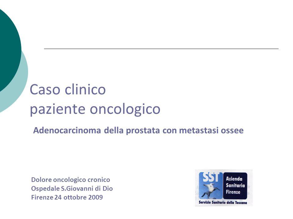 Caso clinico paziente oncologico Adenocarcinoma della prostata con metastasi ossee Dolore oncologico cronico Ospedale S.Giovanni di Dio Firenze 24 ott