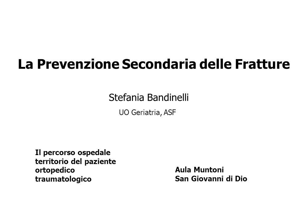 La Prevenzione Secondaria delle Fratture Stefania Bandinelli UO Geriatria, ASF Il percorso ospedale territorio del paziente ortopedico traumatologico