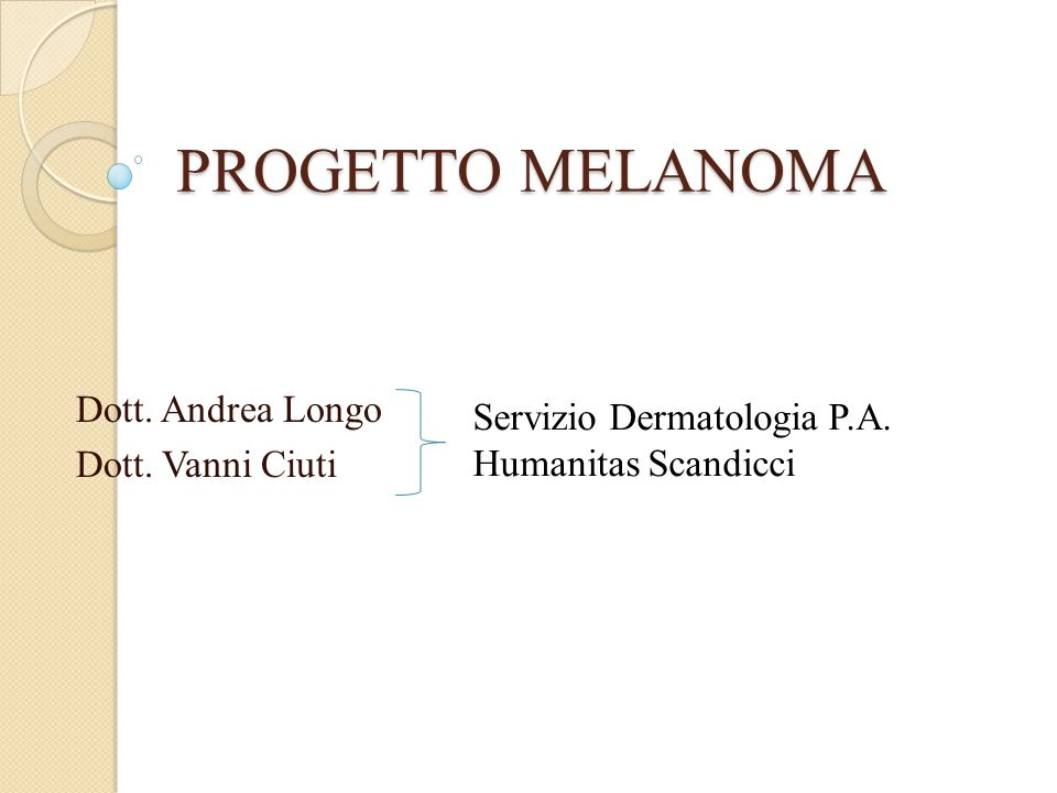 PROGETTO MELANOMA Dott. Andrea Longo Dott. Vanni Ciuti Servizio Dermatologia P.A. Humanitas Scandicci