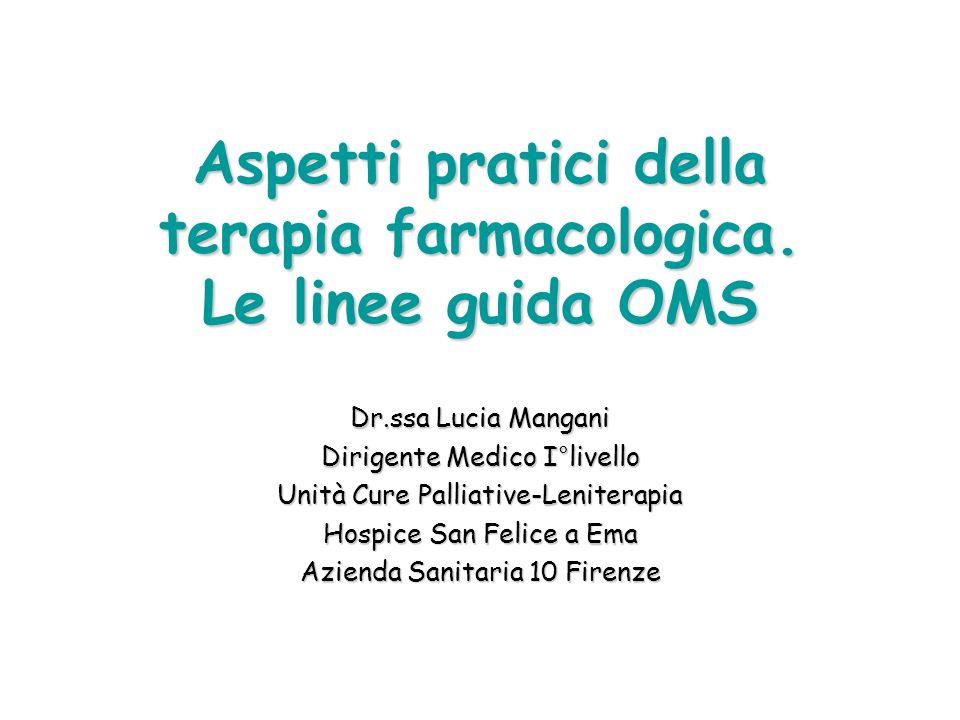 Aspetti pratici della terapia farmacologica. Le linee guida OMS Dr.ssa Lucia Mangani Dirigente Medico I°livello Unità Cure Palliative-Leniterapia Hosp