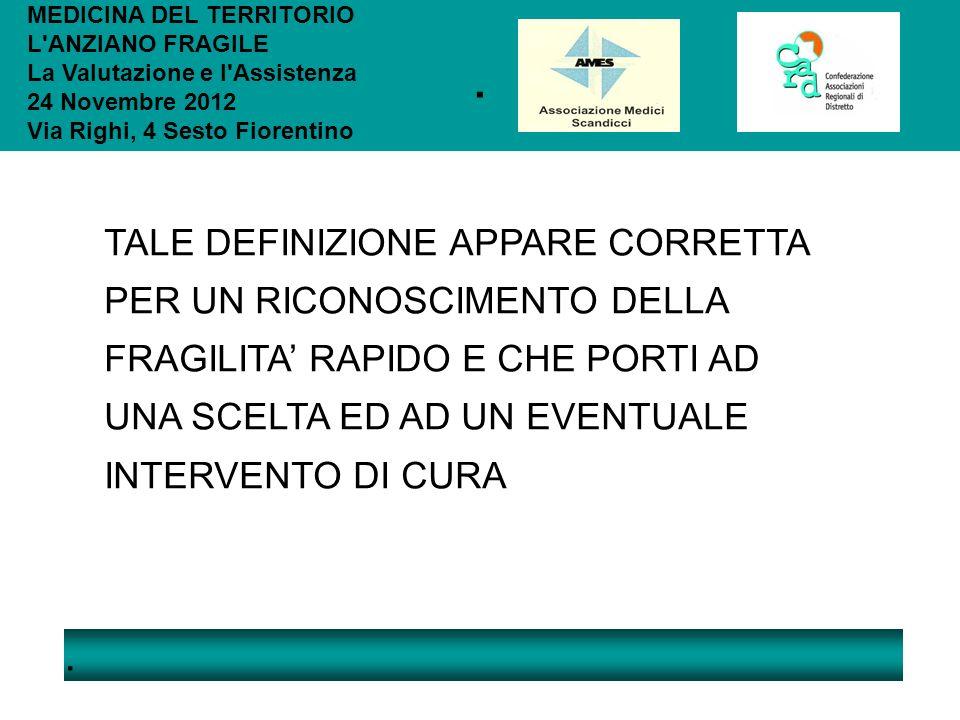 .. MEDICINA DEL TERRITORIO L'ANZIANO FRAGILE La Valutazione e l'Assistenza 24 Novembre 2012 Via Righi, 4 Sesto Fiorentino TALE DEFINIZIONE APPARE CORR