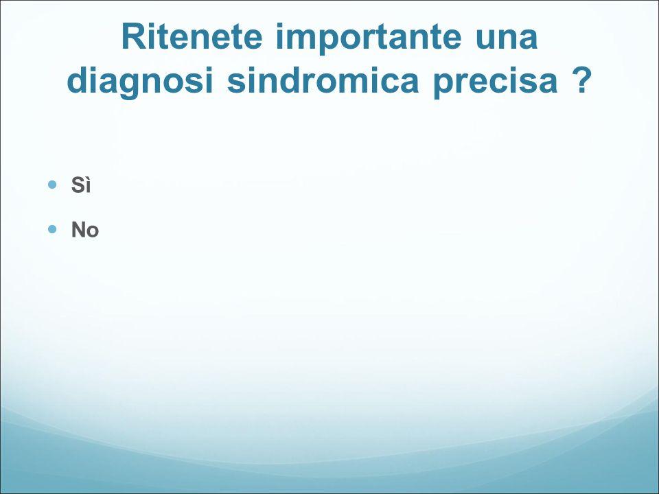 Ritenete importante una diagnosi sindromica precisa ? Sì No