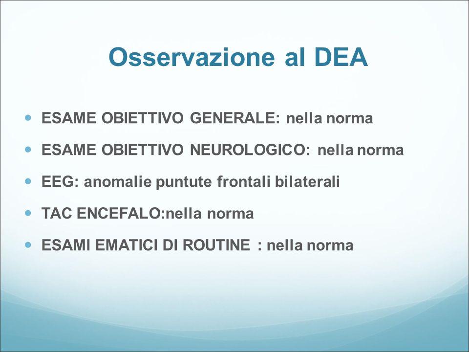 Osservazione al DEA ESAME OBIETTIVO GENERALE: nella norma ESAME OBIETTIVO NEUROLOGICO: nella norma EEG: anomalie puntute frontali bilaterali TAC ENCEF