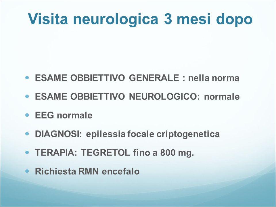 Visita neurologica 3 mesi dopo ESAME OBBIETTIVO GENERALE : nella norma ESAME OBBIETTIVO NEUROLOGICO: normale EEG normale DIAGNOSI: epilessia focale cr