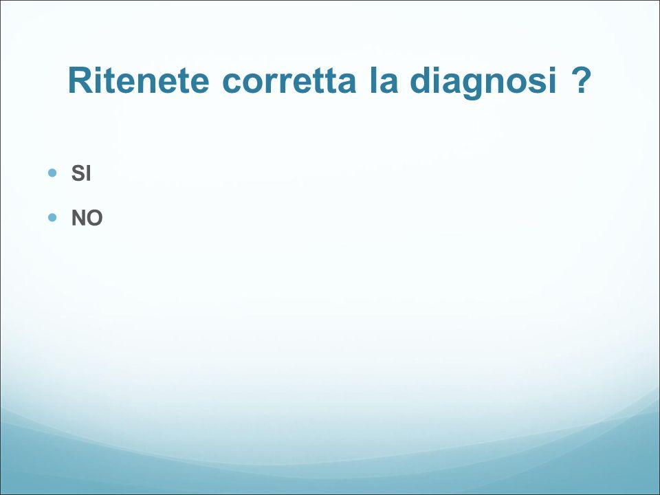 Ritenete corretta la diagnosi ? SI NO