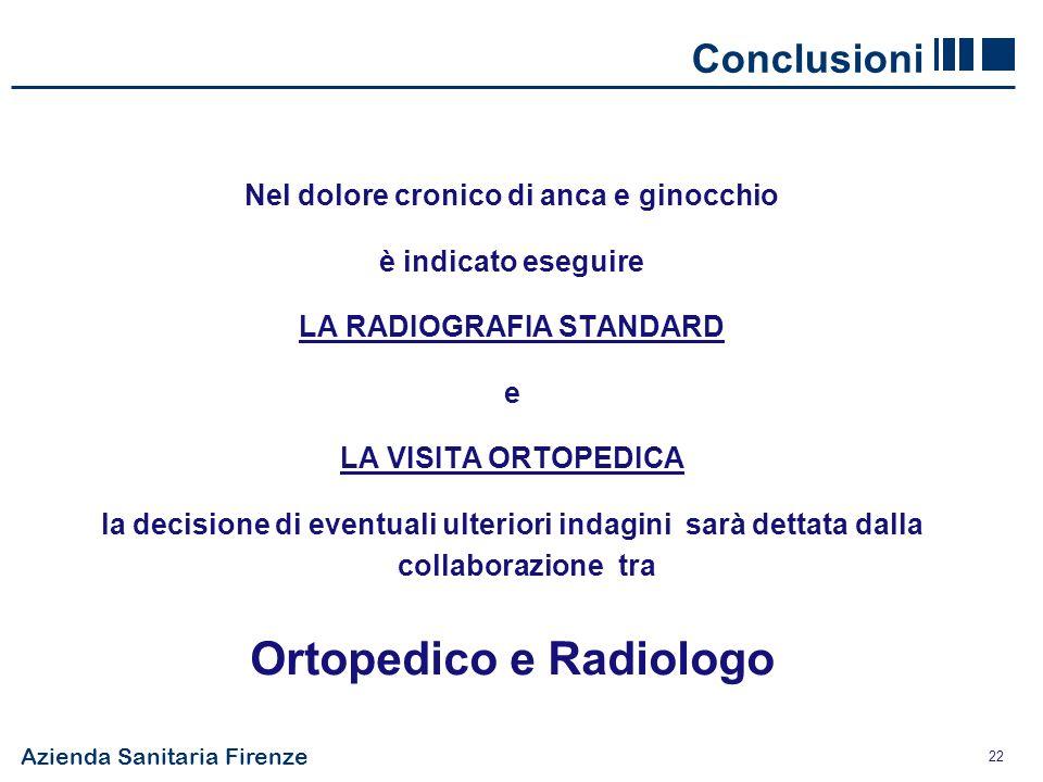 Azienda Sanitaria Firenze 22 Conclusioni Nel dolore cronico di anca e ginocchio è indicato eseguire LA RADIOGRAFIA STANDARD e LA VISITA ORTOPEDICA la