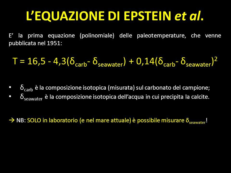 LEQUAZIONE DI EPSTEIN et al. E la prima equazione (polinomiale) delle paleotemperature, che venne pubblicata nel 1951: T = 16,5 - 4,3(δ carb - δ seawa